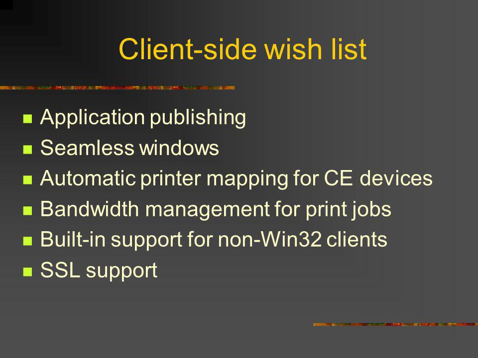 Client-side wish list Application publishing Seamless windows Automatic printer mapping for CE devices Bandwidth management for print jobs Built-in support for non-Win32 clients SSL support