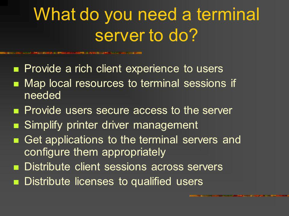 What do you need a terminal server to do? Provide a rich client experience to users Map local resources to terminal sessions if needed Provide users s