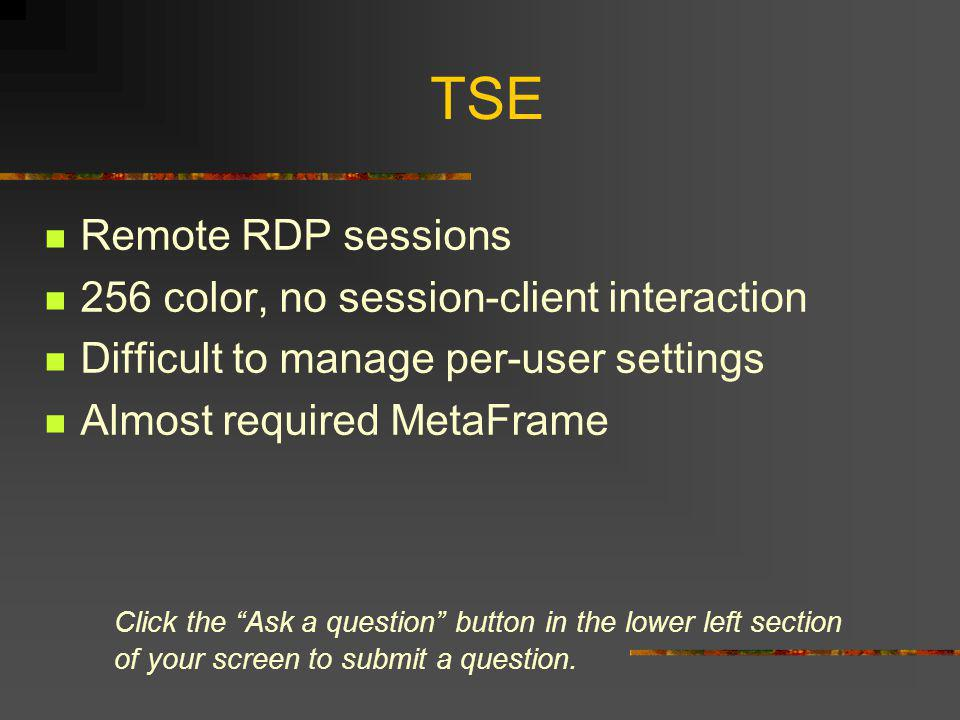 TSE Remote RDP sessions 256 color, no session-client interaction Difficult to manage per-user settings Almost required MetaFrame Click the Ask a question button in the lower left section of your screen to submit a question.
