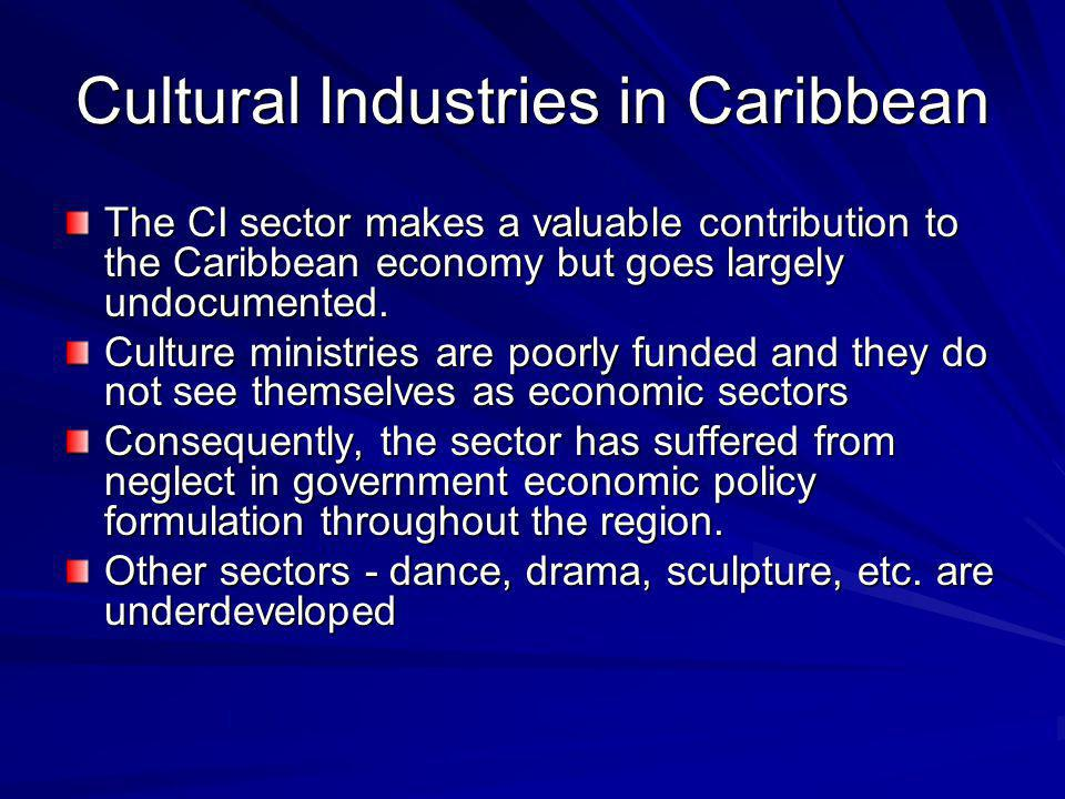 Cultural Industries in Caribbean The CI sector makes a valuable contribution to the Caribbean economy but goes largely undocumented. Culture ministrie