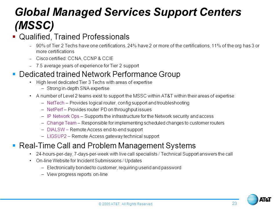 © 2005 AT&T, All Rights Reserved. 23 Global Managed Services Support Centers (MSSC) Qualified, Trained Professionals 90% of Tier 2 Techs have one cert