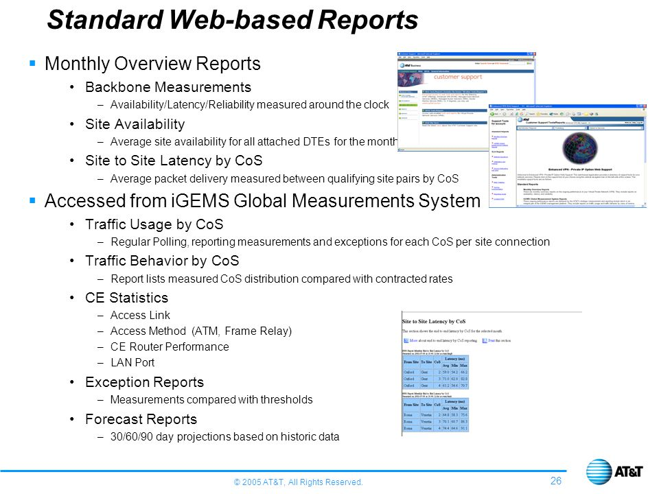 © 2005 AT&T, All Rights Reserved. 26 Monthly Overview Reports Backbone Measurements –Availability/Latency/Reliability measured around the clock Site A