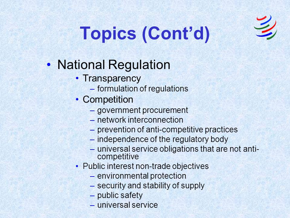 Topics (Contd) National Regulation Transparency –formulation of regulations Competition –government procurement –network interconnection –prevention o