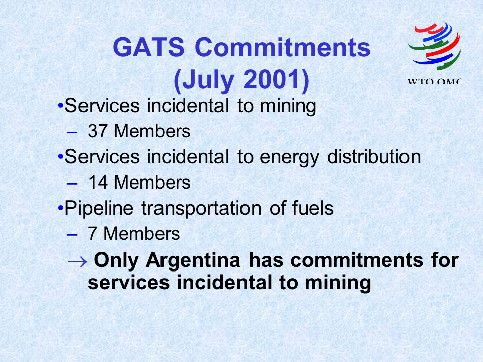 GATS Commitments (July 2001) Services incidental to mining –37 Members Services incidental to energy distribution –14 Members Pipeline transportation of fuels –7 Members Only Argentina has commitments for services incidental to mining