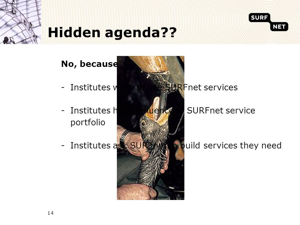 14 Hidden agenda?? No, because -Institutes want to use SURFnet services -Institutes have influence in SURFnet service portfolio -Institutes ask SURFne