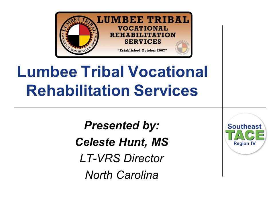 Lumbee Tribal Vocational Rehabilitation Services Presented by: Celeste Hunt, MS LT-VRS Director North Carolina