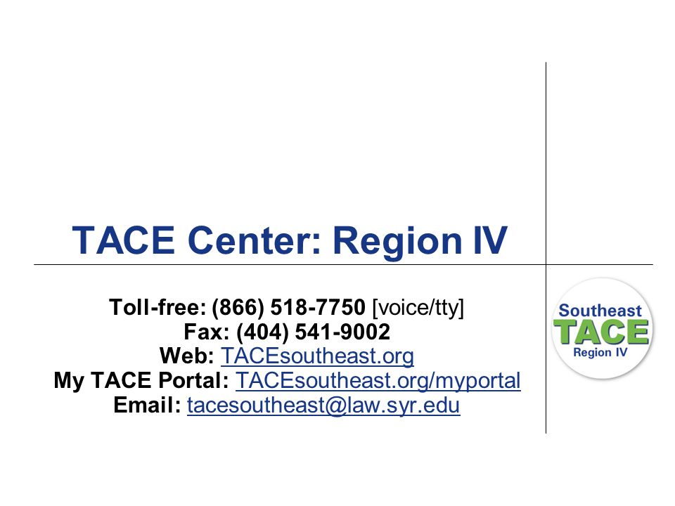 TACE Center: Region IV Toll-free: (866) 518-7750 [voice/tty] Fax: (404) 541-9002 Web: TACEsoutheast.orgTACEsoutheast.org My TACE Portal: TACEsoutheast.org/myportalTACEsoutheast.org/myportal Email: tacesoutheast@law.syr.edutacesoutheast@law.syr.edu