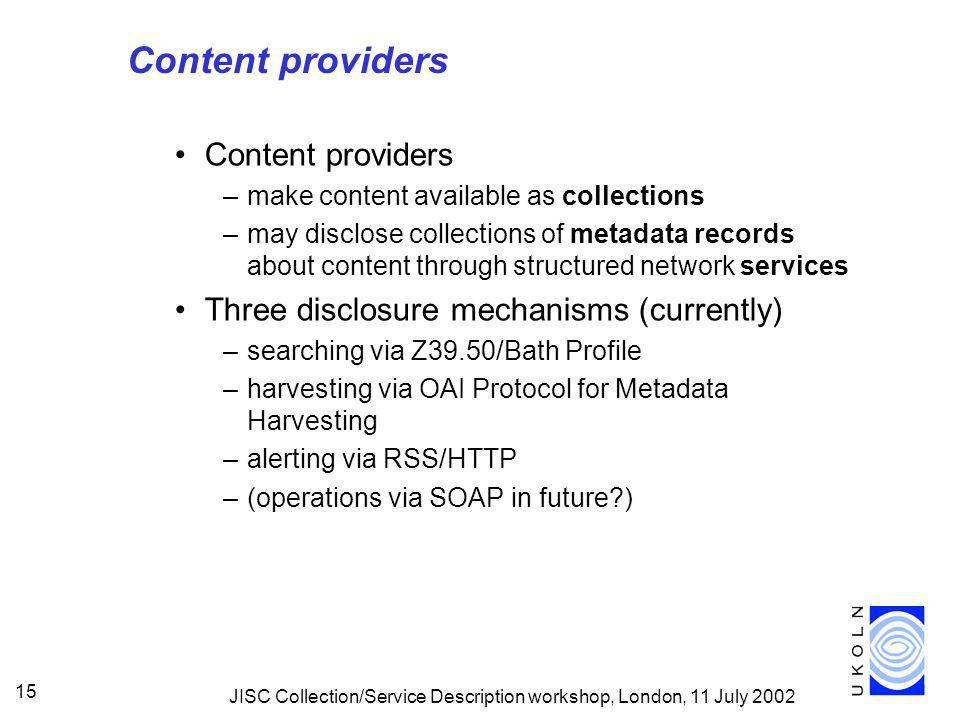 JISC Collection/Service Description workshop, London, 11 July 2002 15 Content providers –make content available as collections –may disclose collections of metadata records about content through structured network services Three disclosure mechanisms (currently) –searching via Z39.50/Bath Profile –harvesting via OAI Protocol for Metadata Harvesting –alerting via RSS/HTTP –(operations via SOAP in future )