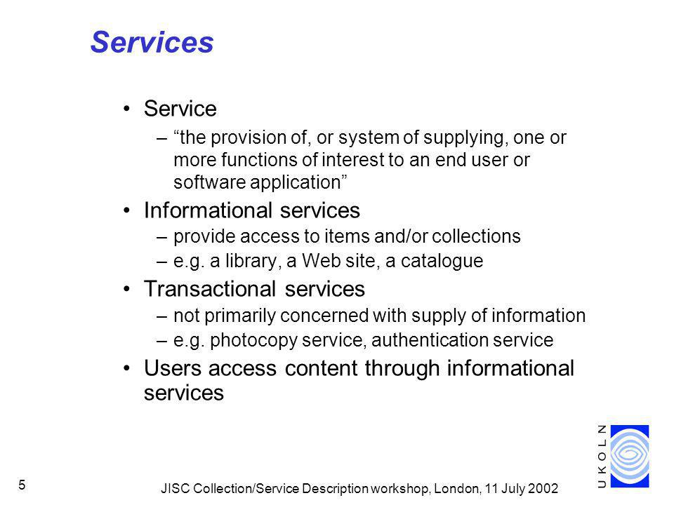 JISC Collection/Service Description workshop, London, 11 July Services Service –the provision of, or system of supplying, one or more functions of interest to an end user or software application Informational services –provide access to items and/or collections –e.g.