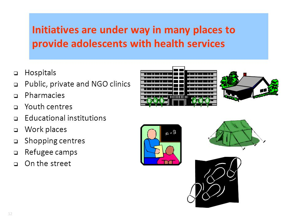 12 Initiatives are under way in many places to provide adolescents with health services Hospitals Public, private and NGO clinics Pharmacies Youth centres Educational institutions Work places Shopping centres Refugee camps On the street