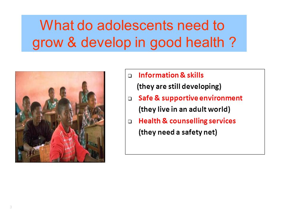 3 Information & skills (they are still developing) Safe & supportive environment (they live in an adult world) Health & counselling services (they need a safety net) What do adolescents need to grow & develop in good health