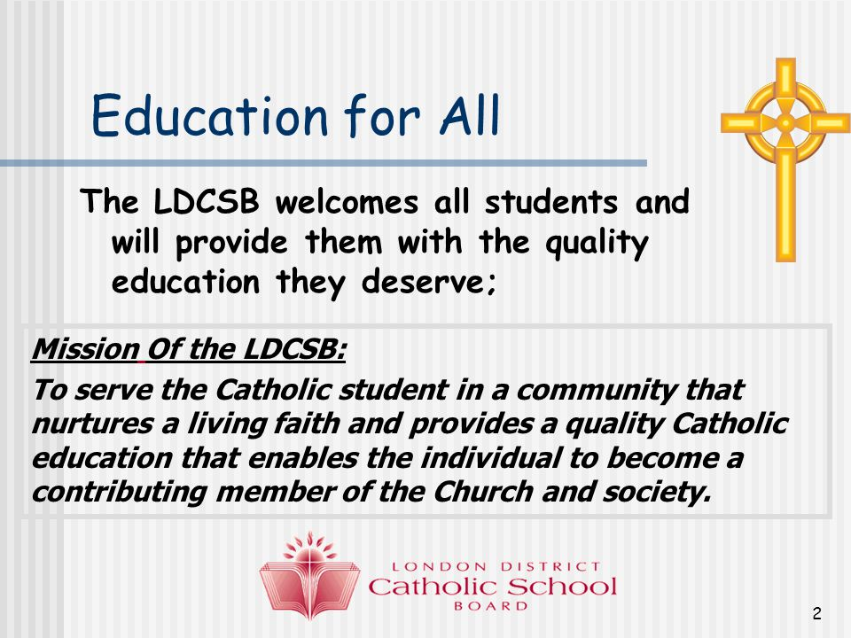 2 Education for All The LDCSB welcomes all students and will provide them with the quality education they deserve; Mission Of the LDCSB: To serve the Catholic student in a community that nurtures a living faith and provides a quality Catholic education that enables the individual to become a contributing member of the Church and society.