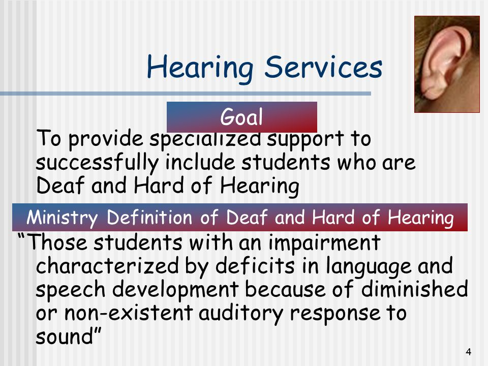 4 Hearing Services To provide specialized support to successfully include students who are Deaf and Hard of Hearing Those students with an impairment characterized by deficits in language and speech development because of diminished or non-existent auditory response to sound Ministry Definition of Deaf and Hard of Hearing Goal