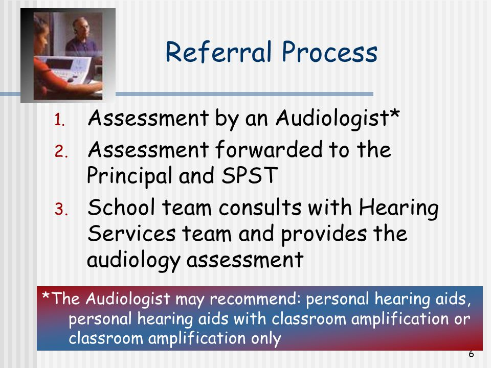 7 Referral Process SPST will complete a Request for Hearing Services form Parents are asked to complete Permission for Educational Audiology Consultation form All documentation is forwarded to the Teacher of the Deaf Continued