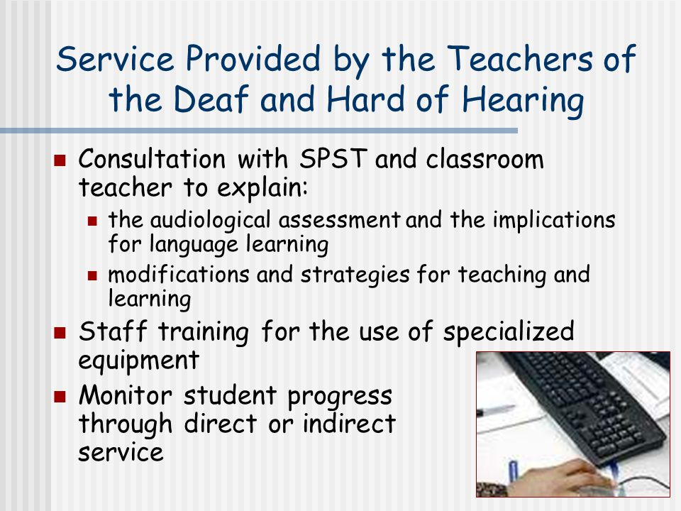8 Service Provided by the Teachers of the Deaf and Hard of Hearing Consultation with SPST and classroom teacher to explain: the audiological assessment and the implications for language learning modifications and strategies for teaching and learning Staff training for the use of specialized equipment Monitor student progress through direct or indirect service