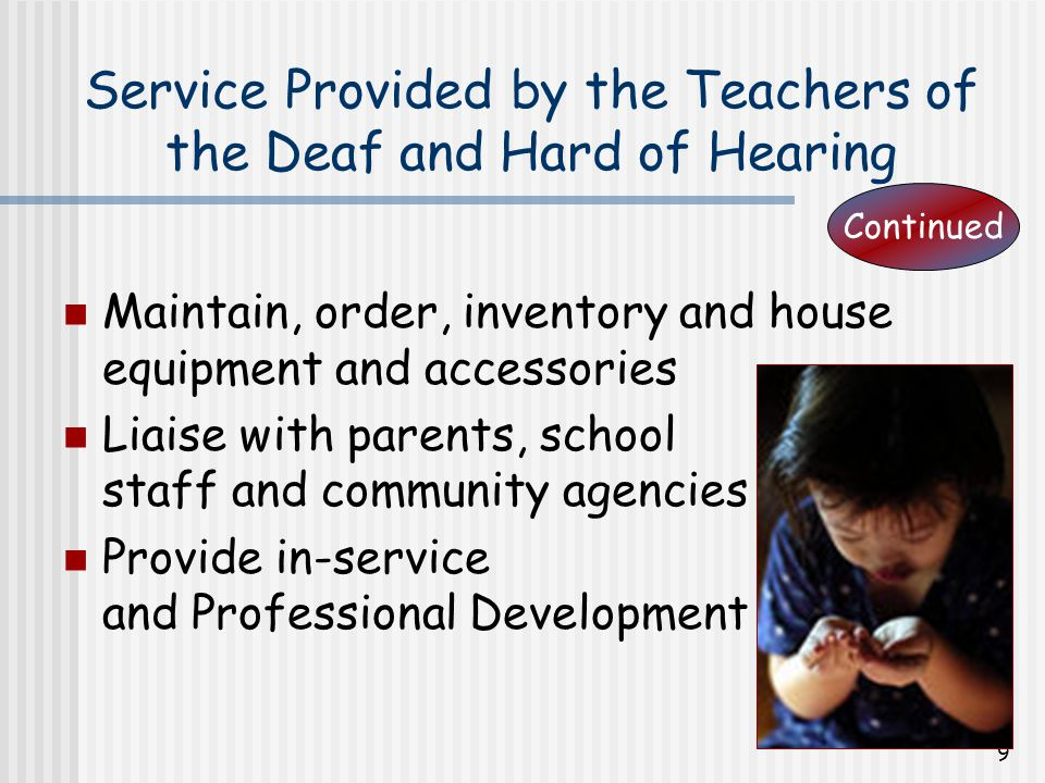 10 Audiology Consultant Support the Boards Hearing Services Resource team members by: Consultation re: student needs Equipment and trouble shooting Equipment fitting and assignment Audiology consultation with regard to: Recommendations from physicians and/or audiologists Attendance at team meetings or IPRC upon request Liaise with parents, school staff and other professionals