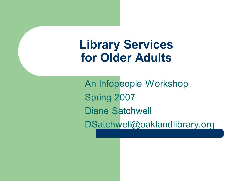 Library Services for Older Adults An Infopeople Workshop Spring 2007 Diane Satchwell DSatchwell@oaklandlibrary.org