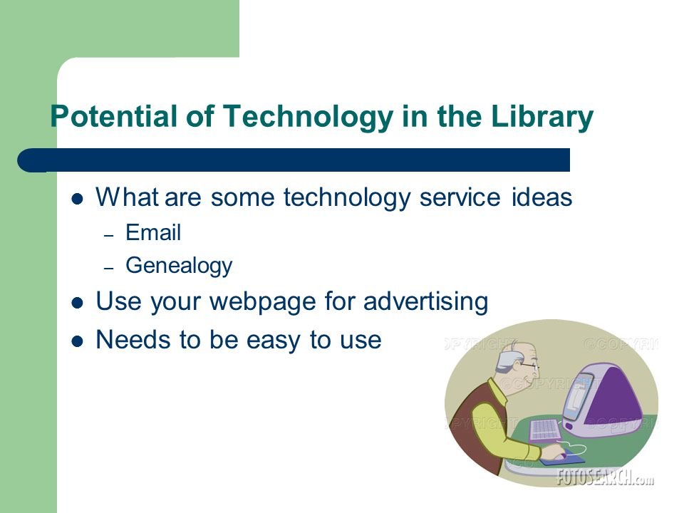 Potential of Technology in the Library What are some technology service ideas –  – Genealogy Use your webpage for advertising Needs to be easy to use