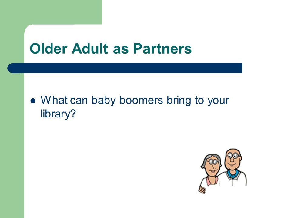 Older Adult as Partners What can baby boomers bring to your library