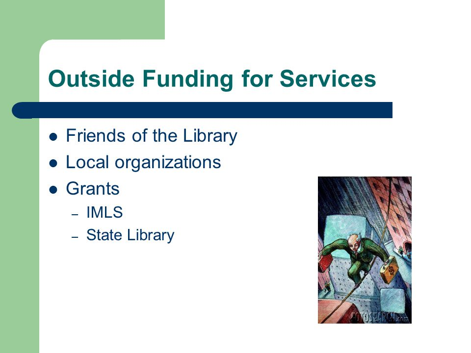 Outside Funding for Services Friends of the Library Local organizations Grants – IMLS – State Library
