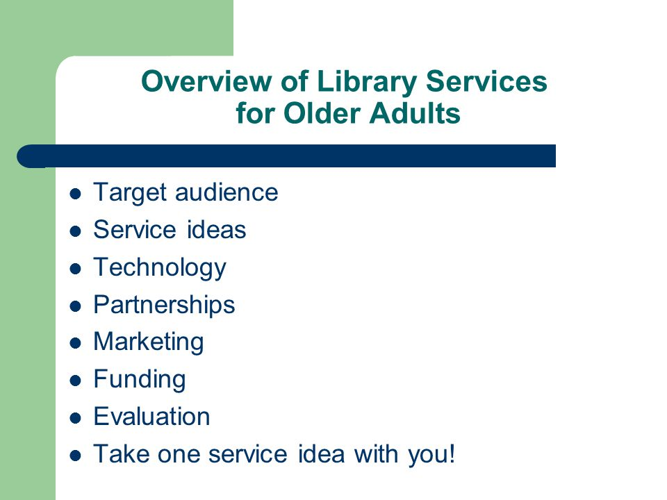 Overview of Library Services for Older Adults Target audience Service ideas Technology Partnerships Marketing Funding Evaluation Take one service idea with you!