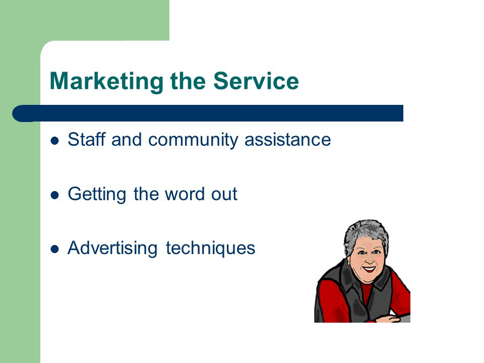 Marketing the Service Staff and community assistance Getting the word out Advertising techniques