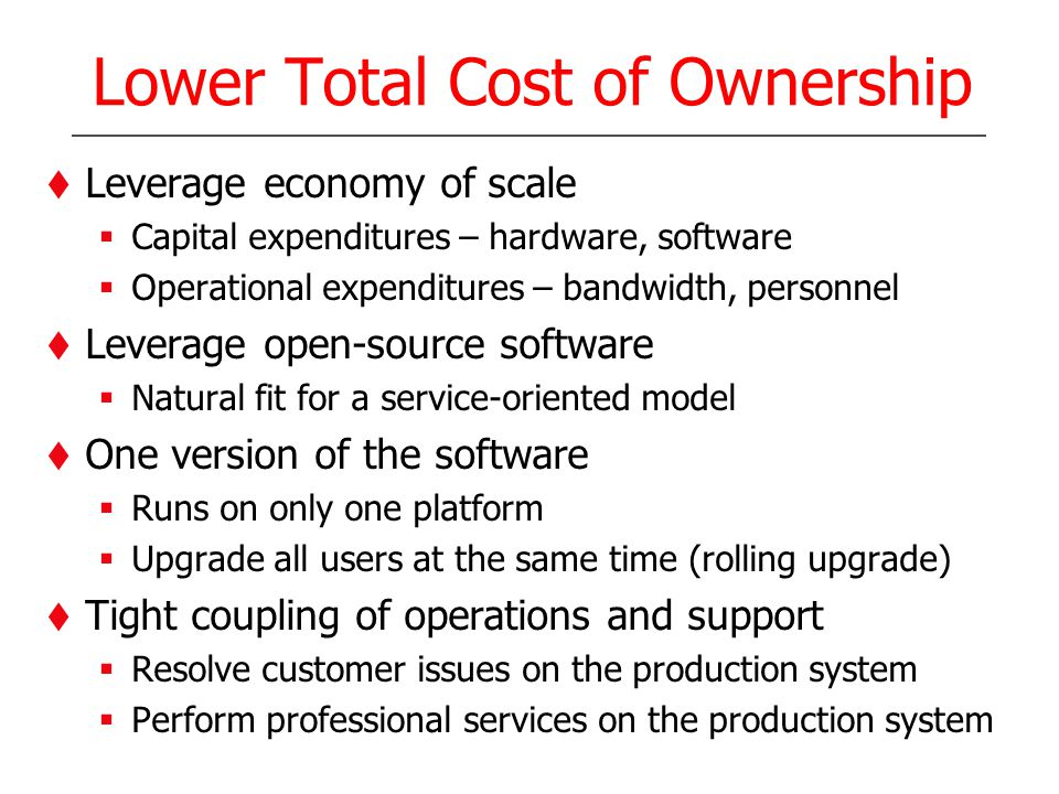 Lower Total Cost of Ownership Leverage economy of scale Capital expenditures – hardware, software Operational expenditures – bandwidth, personnel Leve