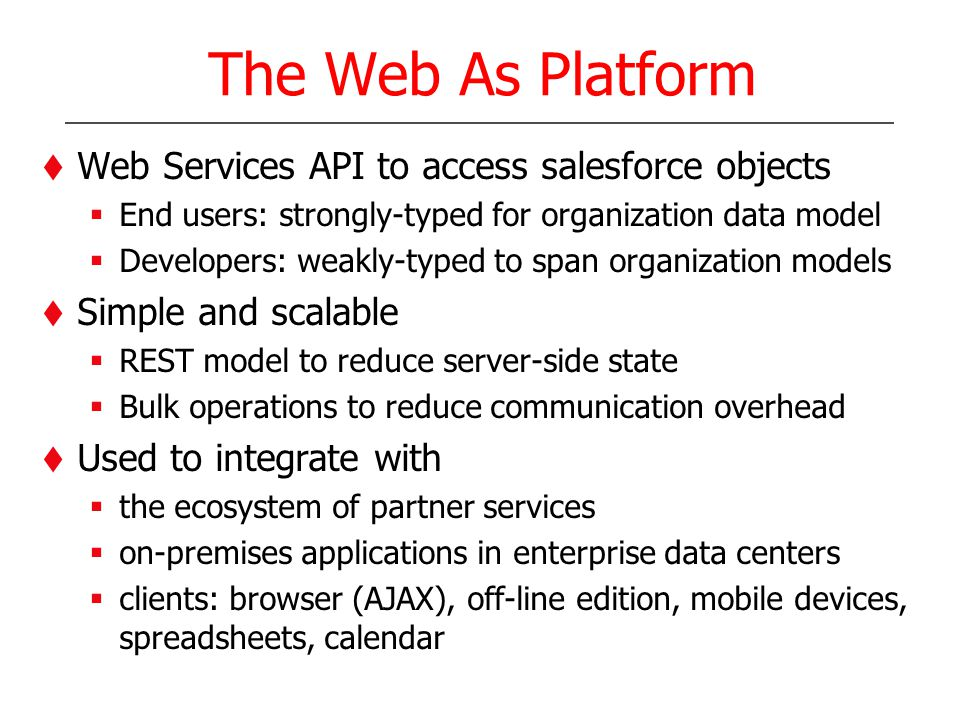 The Web As Platform Web Services API to access salesforce objects End users: strongly-typed for organization data model Developers: weakly-typed to span organization models Simple and scalable REST model to reduce server-side state Bulk operations to reduce communication overhead Used to integrate with the ecosystem of partner services on-premises applications in enterprise data centers clients: browser (AJAX), off-line edition, mobile devices, spreadsheets, calendar