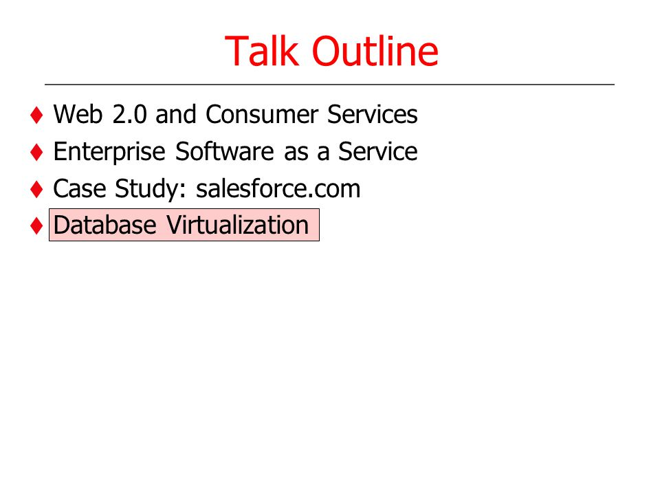 Talk Outline Web 2.0 and Consumer Services Enterprise Software as a Service Case Study: salesforce.com Database Virtualization