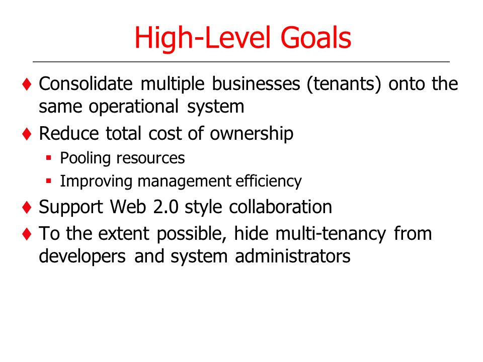 High-Level Goals Consolidate multiple businesses (tenants) onto the same operational system Reduce total cost of ownership Pooling resources Improving management efficiency Support Web 2.0 style collaboration To the extent possible, hide multi-tenancy from developers and system administrators