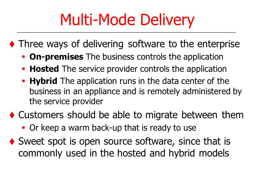 Multi-Mode Delivery Three ways of delivering software to the enterprise On-premises The business controls the application Hosted The service provider controls the application Hybrid The application runs in the data center of the business in an appliance and is remotely administered by the service provider Customers should be able to migrate between them Or keep a warm back-up that is ready to use Sweet spot is open source software, since that is commonly used in the hosted and hybrid models