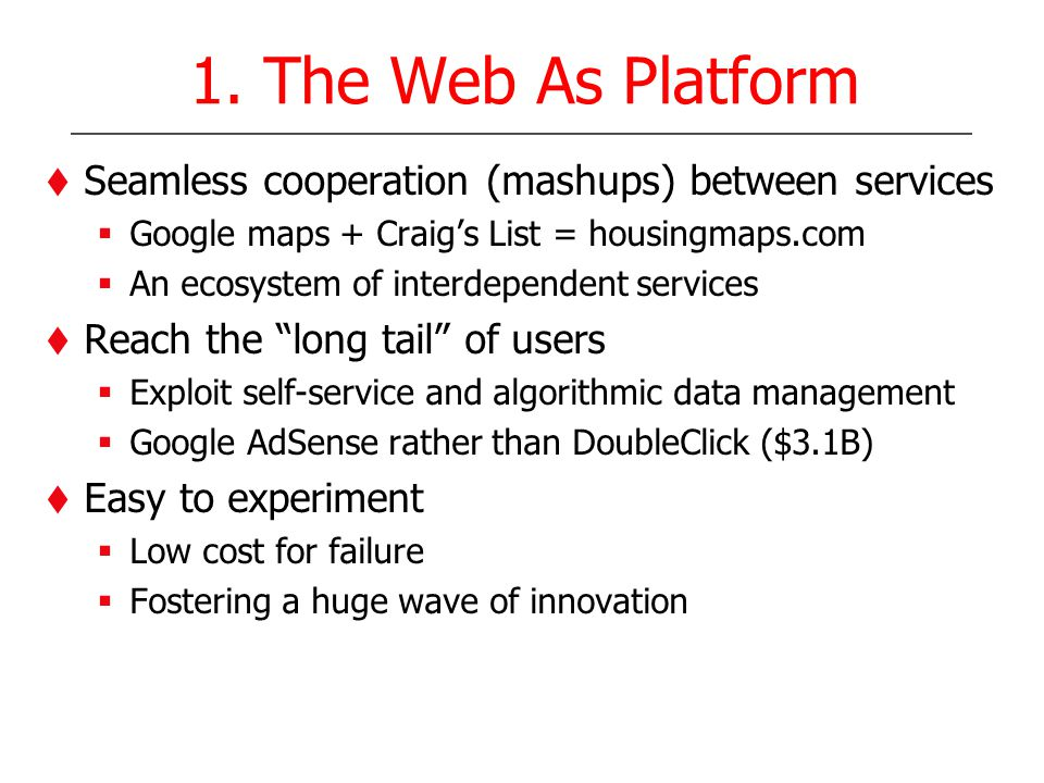 1. The Web As Platform Seamless cooperation (mashups) between services Google maps + Craigs List = housingmaps.com An ecosystem of interdependent serv