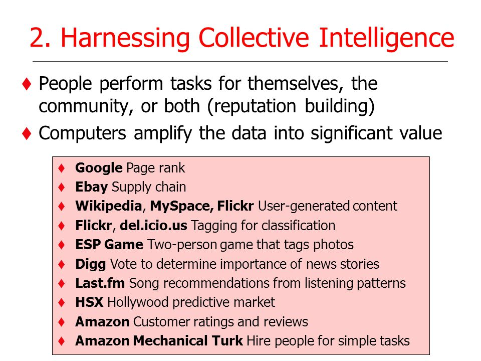 2. Harnessing Collective Intelligence People perform tasks for themselves, the community, or both (reputation building) Computers amplify the data int