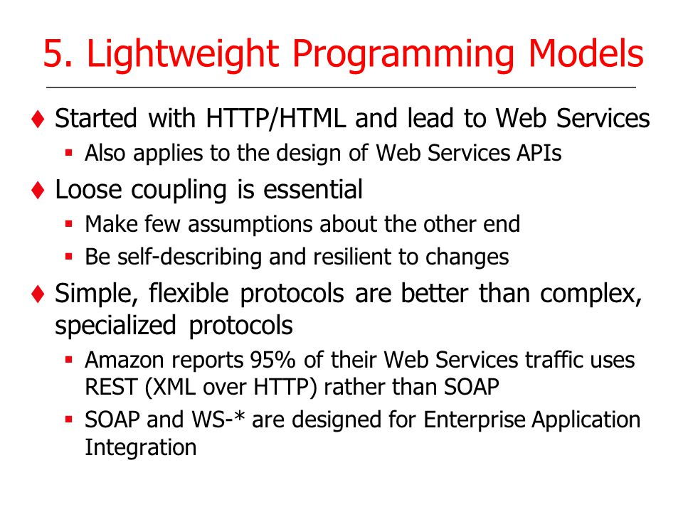 5. Lightweight Programming Models Started with HTTP/HTML and lead to Web Services Also applies to the design of Web Services APIs Loose coupling is es