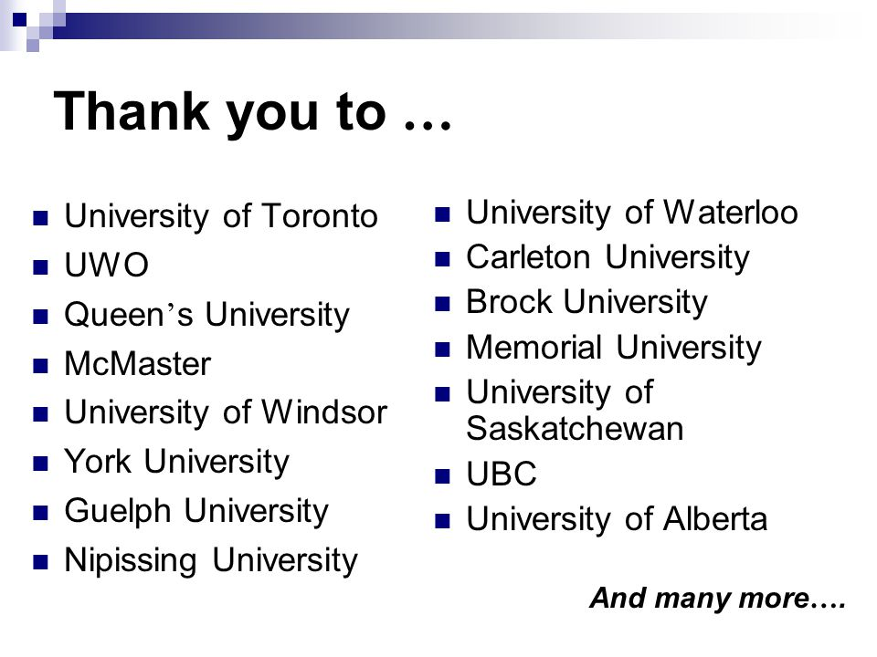 Thank you to … University of Toronto UWO Queen s University McMaster University of Windsor York University Guelph University Nipissing University University of Waterloo Carleton University Brock University Memorial University University of Saskatchewan UBC University of Alberta And many more ….