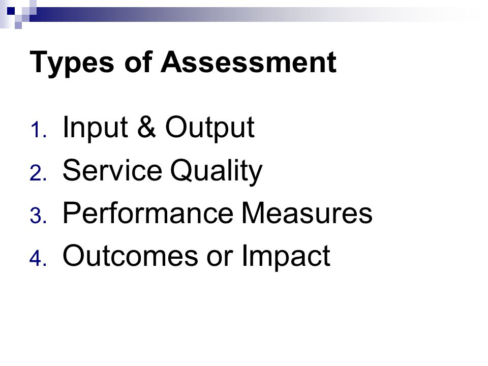 Types of Assessment 1. Input & Output 2. Service Quality 3. Performance Measures 4. Outcomes or Impact