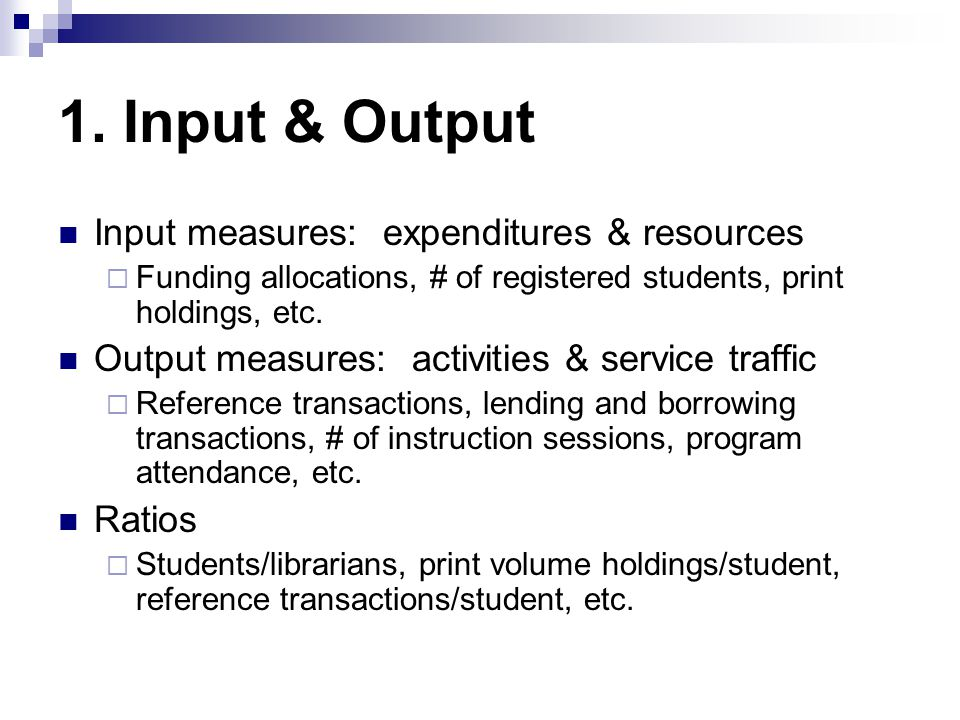 1. Input & Output Input measures: expenditures & resources Funding allocations, # of registered students, print holdings, etc. Output measures: activi