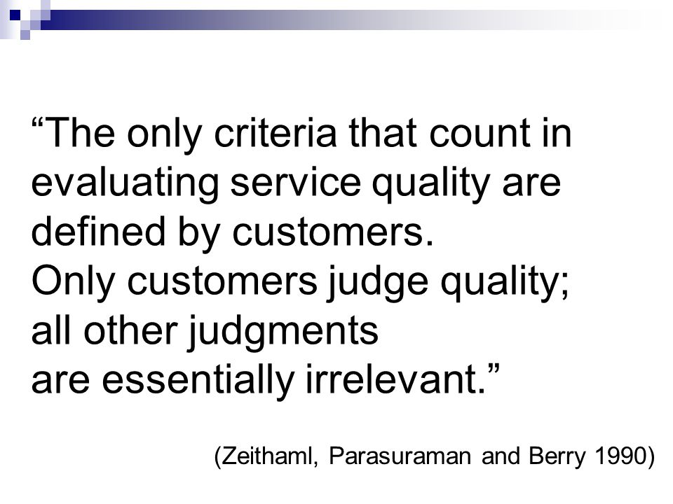 The only criteria that count in evaluating service quality are defined by customers.