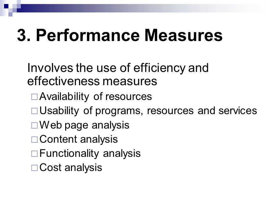 3. Performance Measures Involves the use of efficiency and effectiveness measures Availability of resources Usability of programs, resources and servi