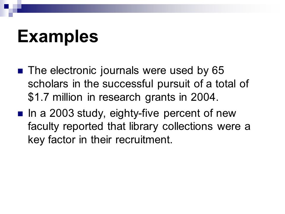 Examples The electronic journals were used by 65 scholars in the successful pursuit of a total of $1.7 million in research grants in 2004. In a 2003 s