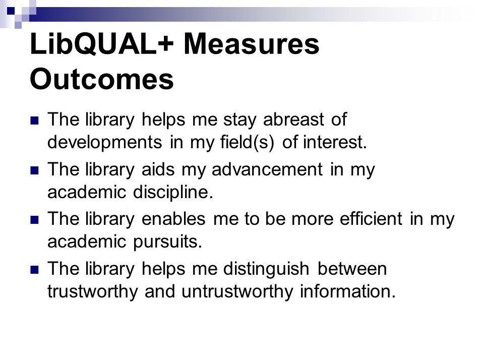 LibQUAL+ Measures Outcomes The library helps me stay abreast of developments in my field(s) of interest.