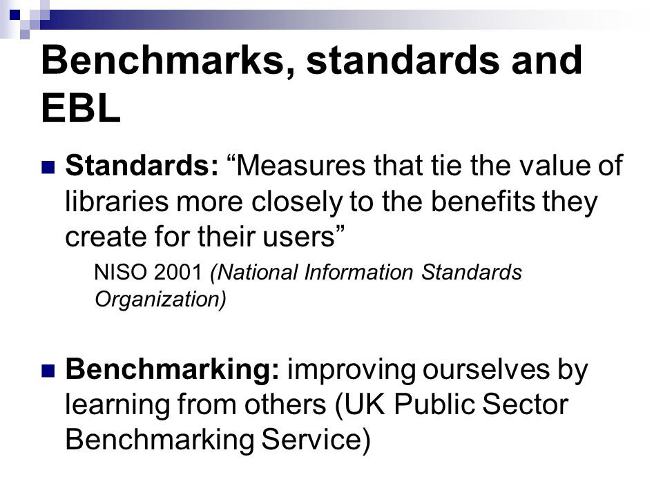 Benchmarks, standards and EBL Standards: Measures that tie the value of libraries more closely to the benefits they create for their users NISO 2001 (