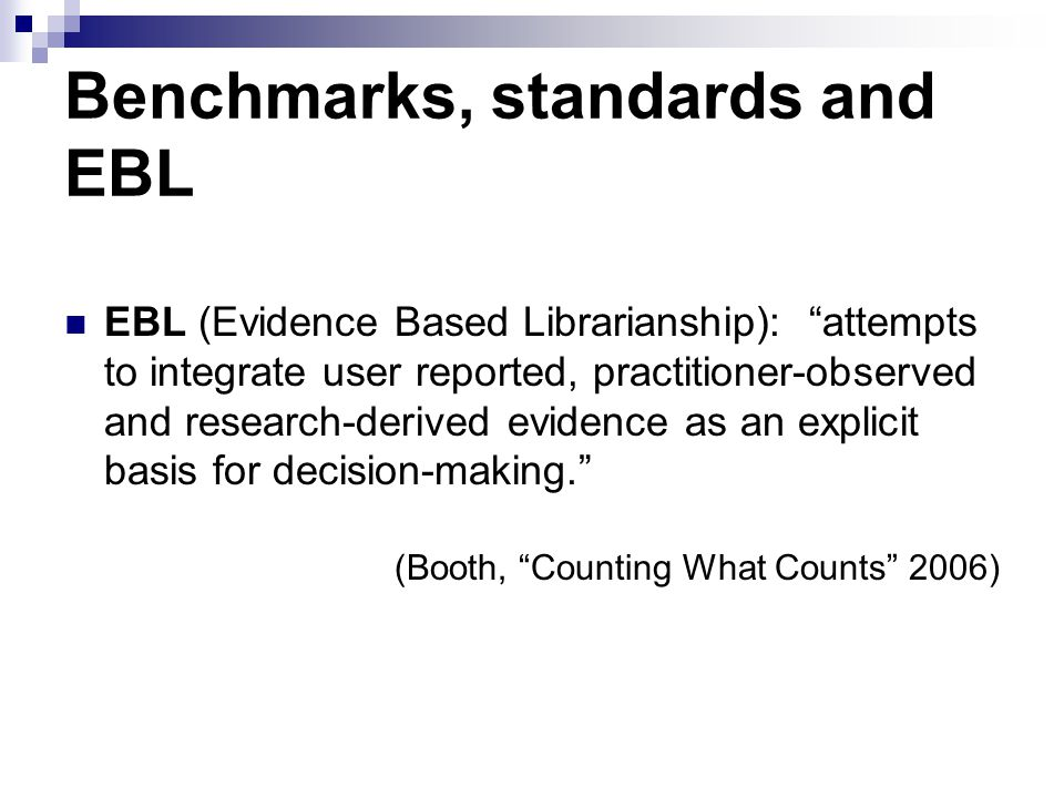 Benchmarks, standards and EBL EBL (Evidence Based Librarianship):attempts to integrate user reported, practitioner-observed and research-derived evide