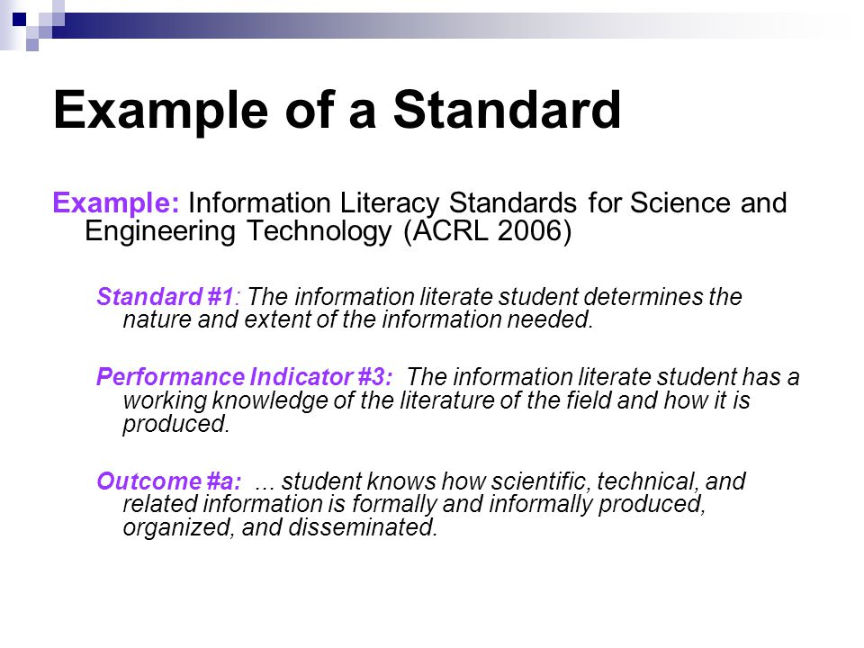 Example of a Standard Example: Information Literacy Standards for Science and Engineering Technology (ACRL 2006) Standard #1: The information literate