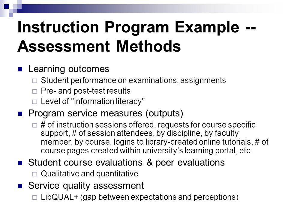 Instruction Program Example -- Assessment Methods Learning outcomes Student performance on examinations, assignments Pre- and post-test results Level of information literacy Program service measures (outputs) # of instruction sessions offered, requests for course specific support, # of session attendees, by discipline, by faculty member, by course, logins to library-created online tutorials, # of course pages created within universitys learning portal, etc.
