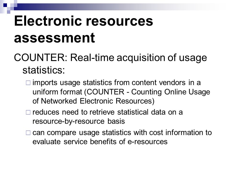 Electronic resources assessment COUNTER: Real-time acquisition of usage statistics: imports usage statistics from content vendors in a uniform format