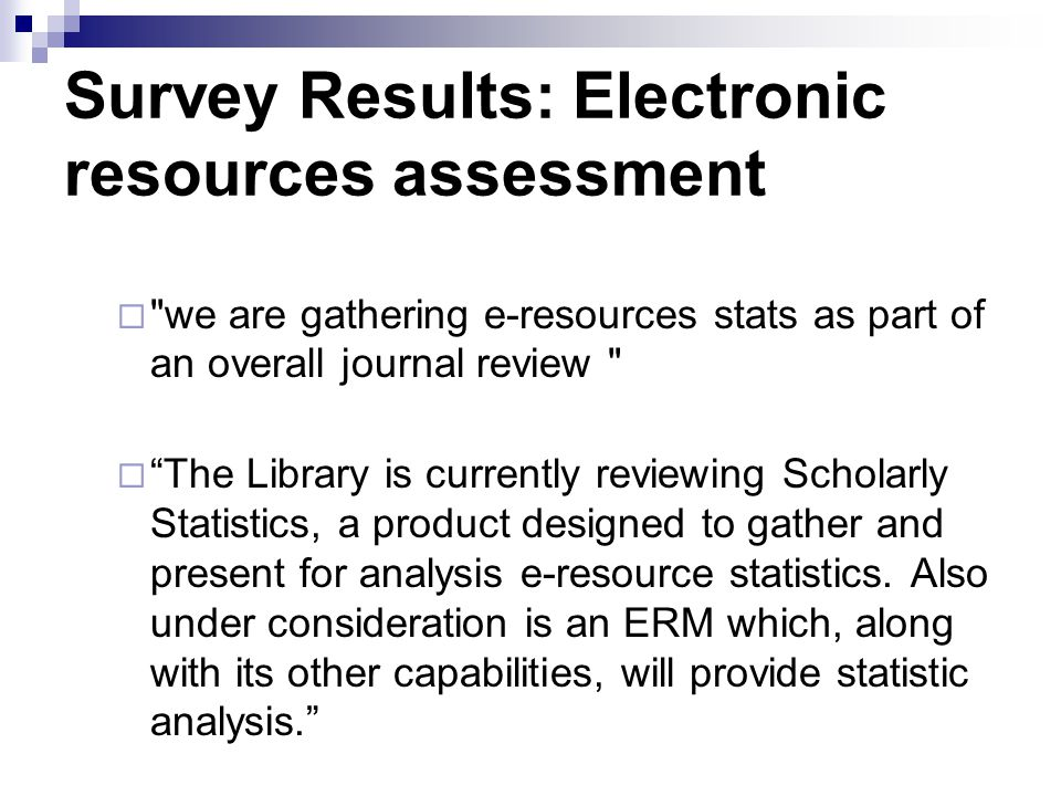 Survey Results: Electronic resources assessment we are gathering e-resources stats as part of an overall journal review The Library is currently reviewing Scholarly Statistics, a product designed to gather and present for analysis e-resource statistics.