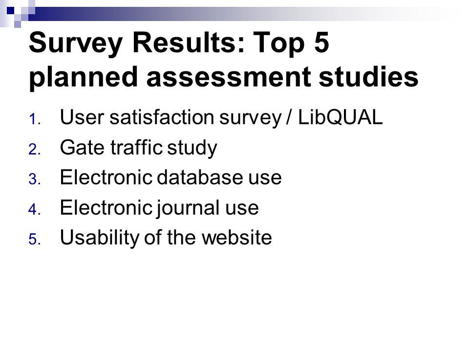 Survey Results: Top 5 planned assessment studies 1. User satisfaction survey / LibQUAL 2. Gate traffic study 3. Electronic database use 4. Electronic