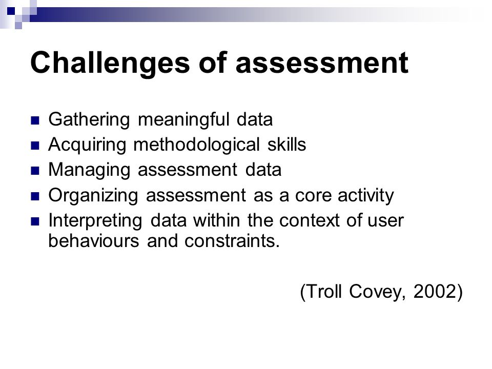 Challenges of assessment Gathering meaningful data Acquiring methodological skills Managing assessment data Organizing assessment as a core activity Interpreting data within the context of user behaviours and constraints.