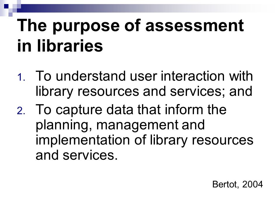 The purpose of assessment in libraries 1. To understand user interaction with library resources and services; and 2. To capture data that inform the p